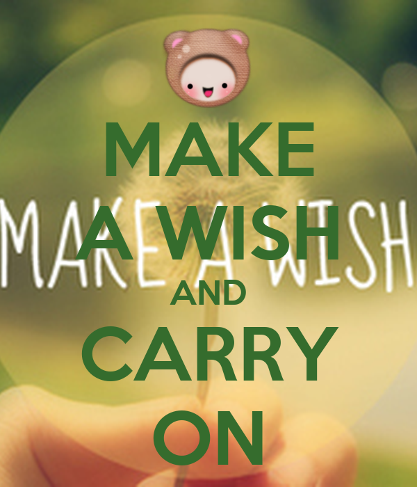 MAKE A WISH AND CARRY ON