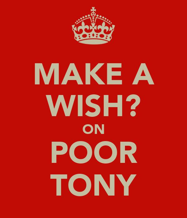 MAKE A WISH? ON POOR TONY