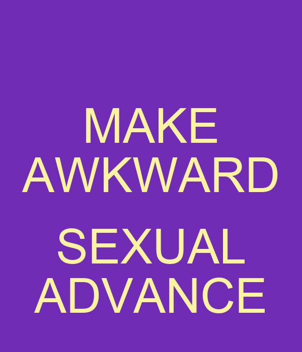 MAKE AWKWARD  SEXUAL ADVANCE