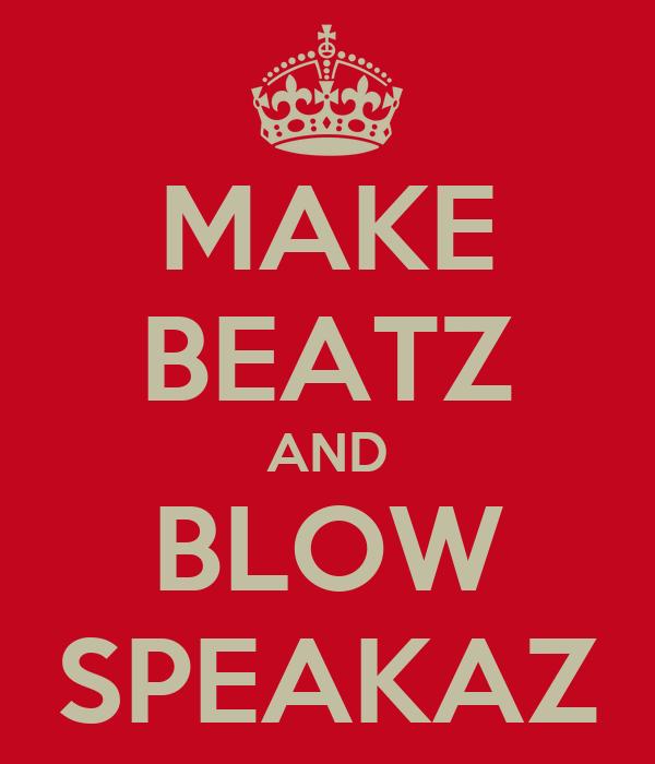 MAKE BEATZ AND BLOW SPEAKAZ