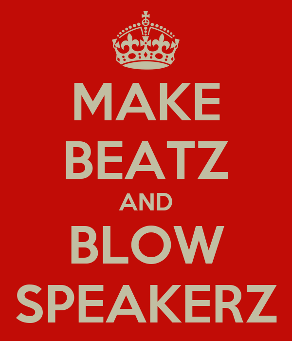 MAKE BEATZ AND BLOW SPEAKERZ