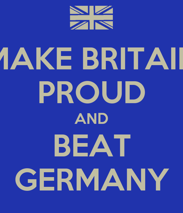 MAKE BRITAIN PROUD AND BEAT GERMANY