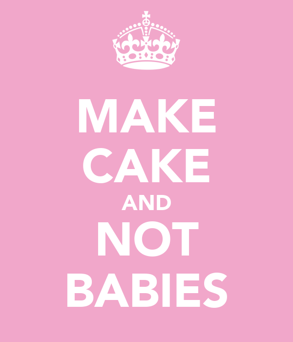 MAKE CAKE AND NOT BABIES
