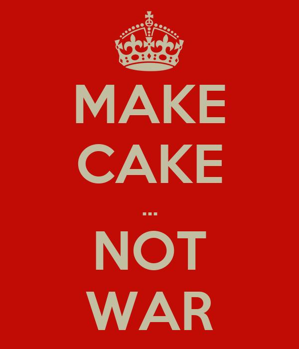 MAKE CAKE ... NOT WAR