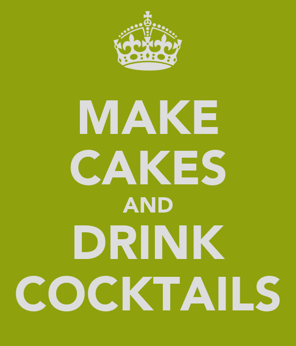 MAKE CAKES AND DRINK COCKTAILS