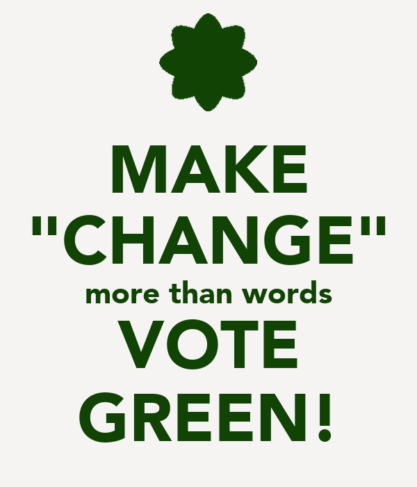 "MAKE ""CHANGE"" more than words VOTE GREEN!"