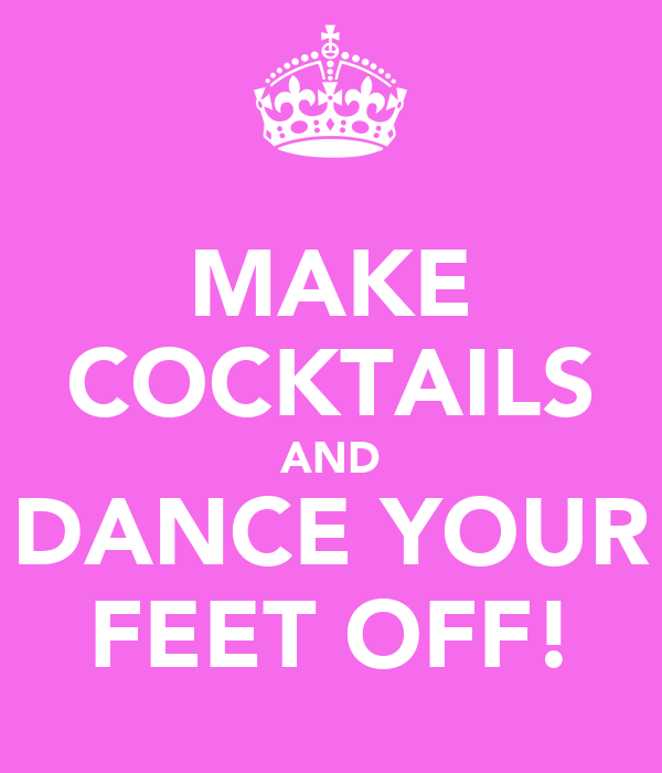 MAKE COCKTAILS AND DANCE YOUR FEET OFF!