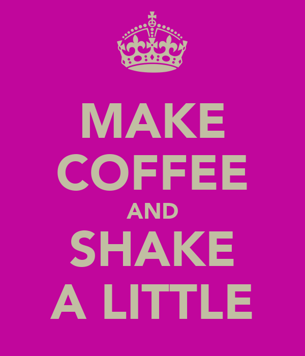 MAKE COFFEE AND SHAKE A LITTLE