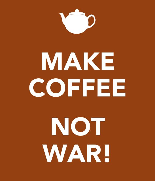 MAKE COFFEE  NOT WAR!
