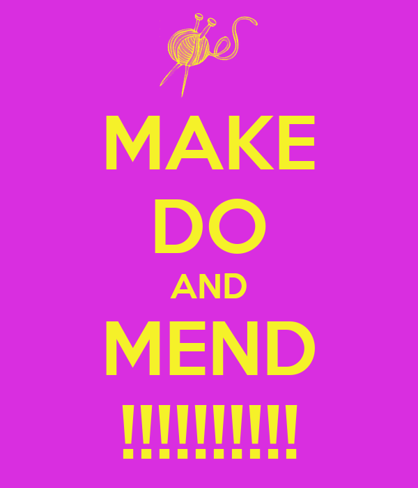 MAKE DO AND MEND !!!!!!!!!!