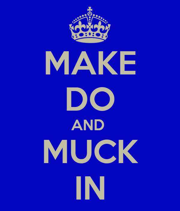 MAKE DO AND  MUCK IN