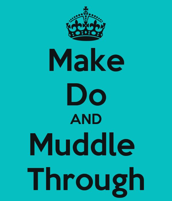Make Do AND Muddle  Through