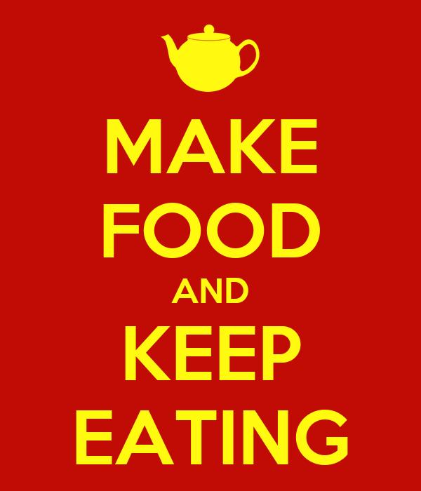 MAKE FOOD AND KEEP EATING