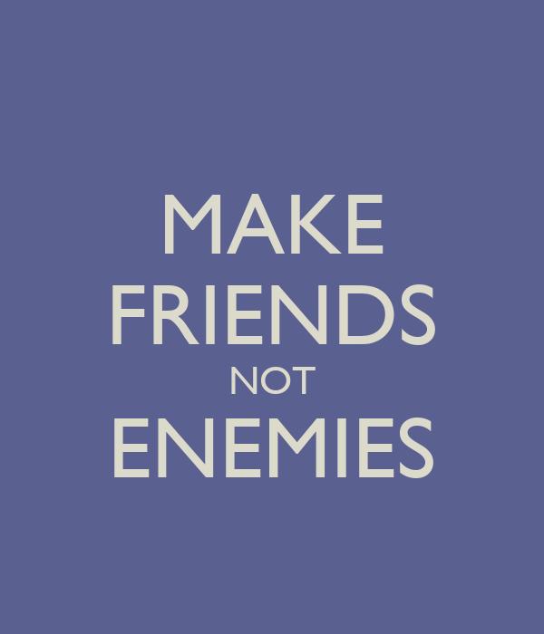 MAKE FRIENDS NOT ENEMIES