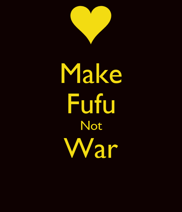 Make Fufu Not War