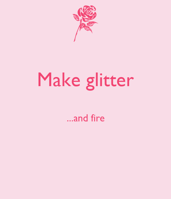 Make glitter  ...and fire