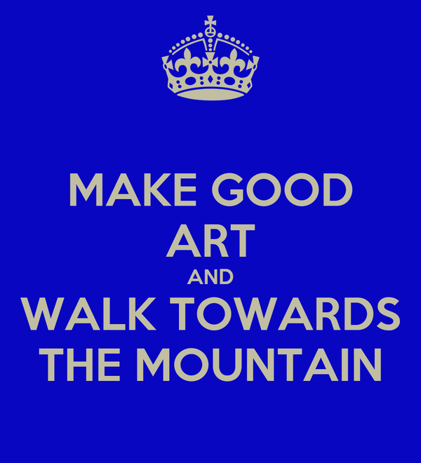MAKE GOOD ART AND WALK TOWARDS THE MOUNTAIN