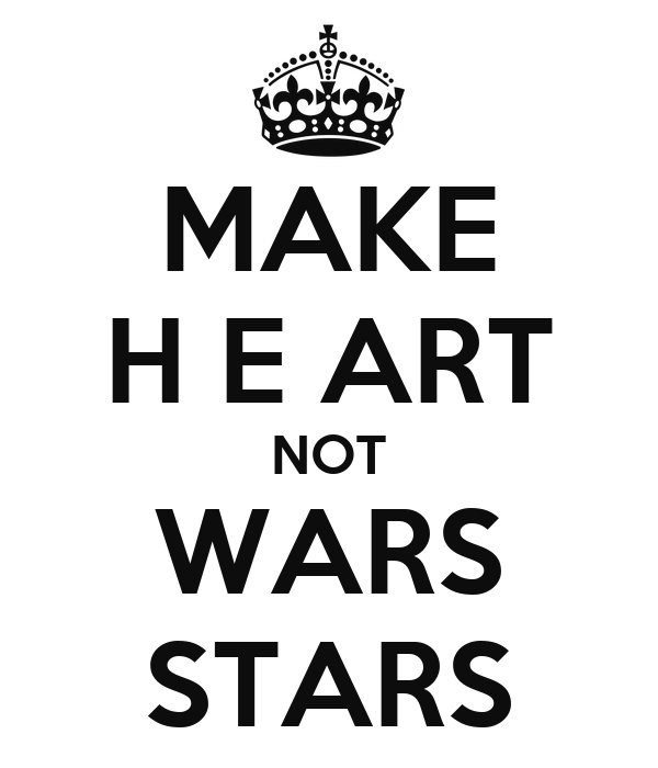 MAKE H E ART NOT WARS STARS