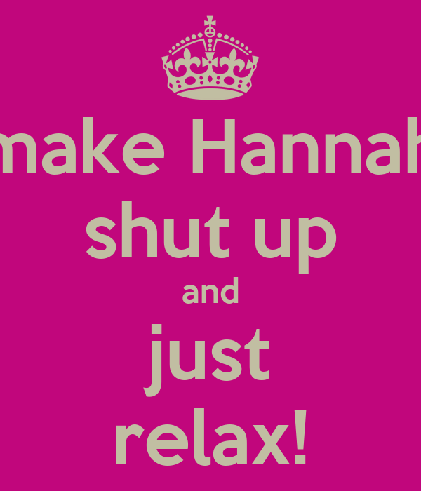 make Hannah shut up and just relax!