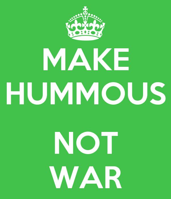 MAKE HUMMOUS  NOT WAR