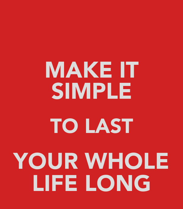 MAKE IT SIMPLE TO LAST YOUR WHOLE LIFE LONG