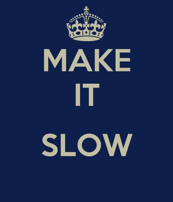 MAKE IT  SLOW