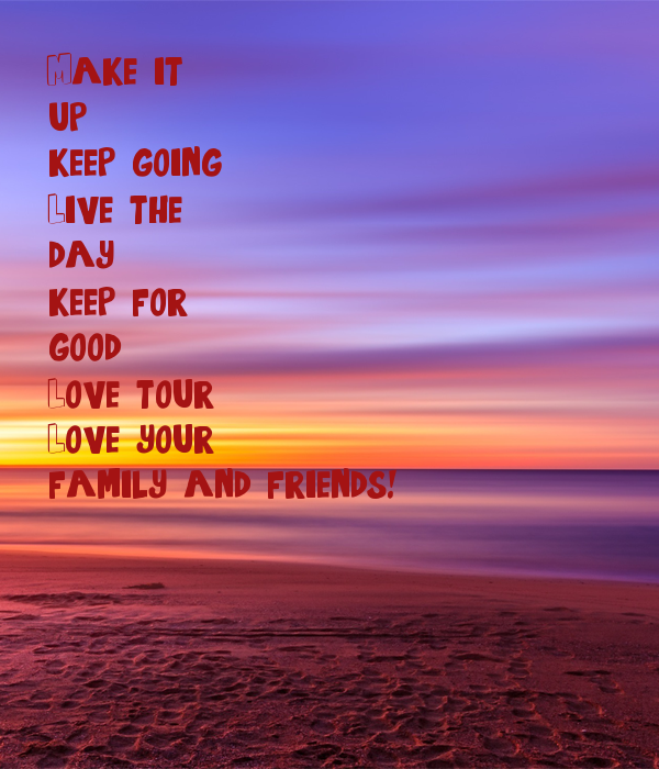 Make it up  keep going Live the day keep for good Love tour Love your  family and friends!