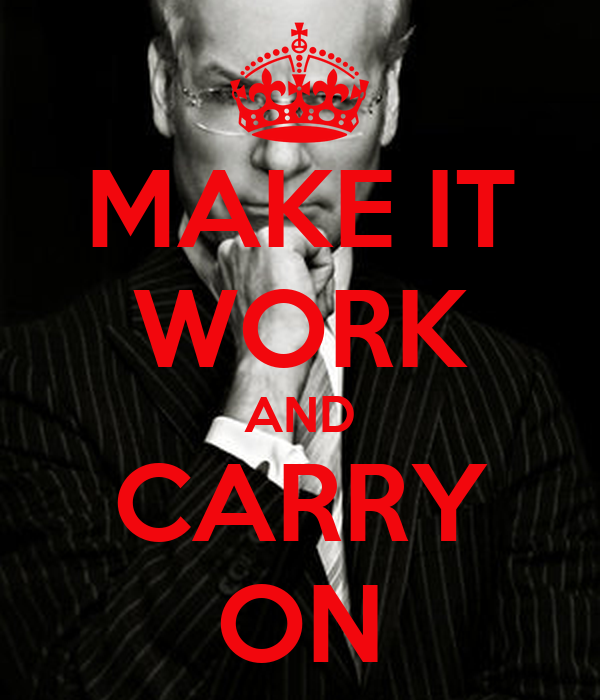 MAKE IT WORK AND CARRY ON