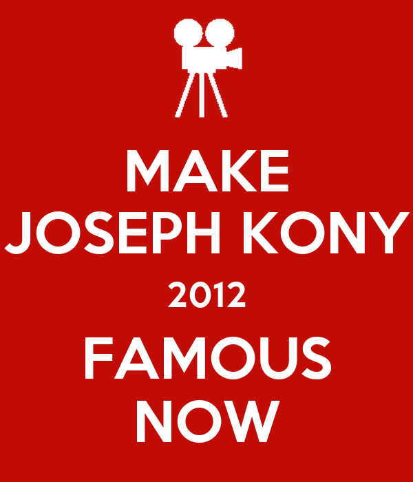 MAKE JOSEPH KONY 2012 FAMOUS NOW