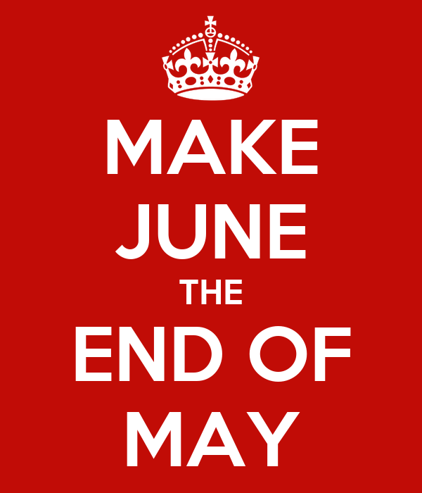 MAKE JUNE THE END OF MAY