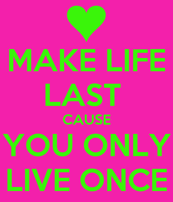 MAKE LIFE LAST  CAUSE YOU ONLY LIVE ONCE