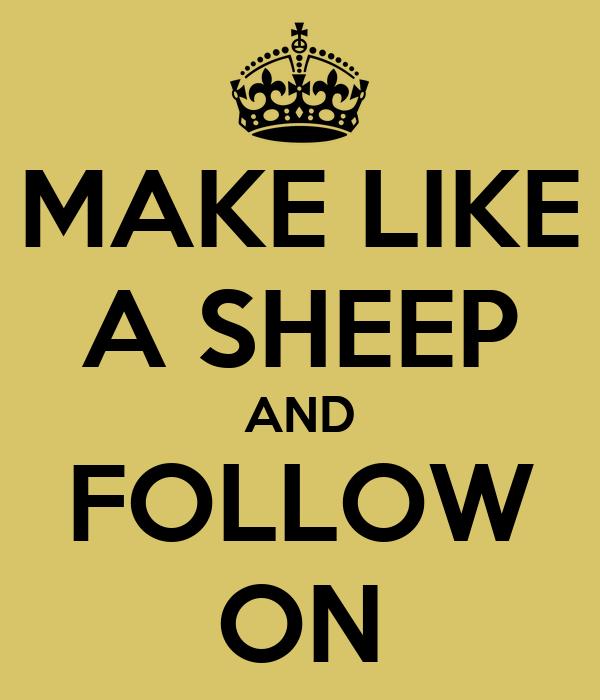 MAKE LIKE A SHEEP AND FOLLOW ON