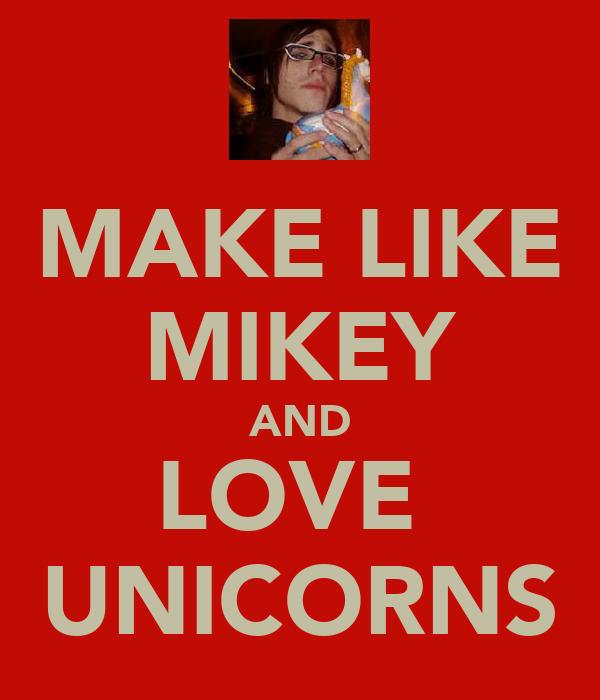 MAKE LIKE MIKEY AND LOVE  UNICORNS