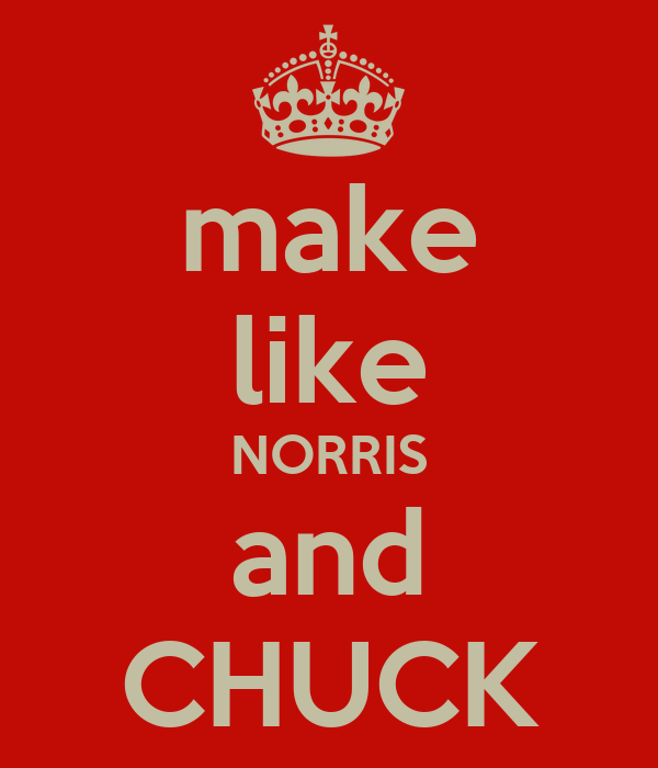 make like NORRIS and CHUCK