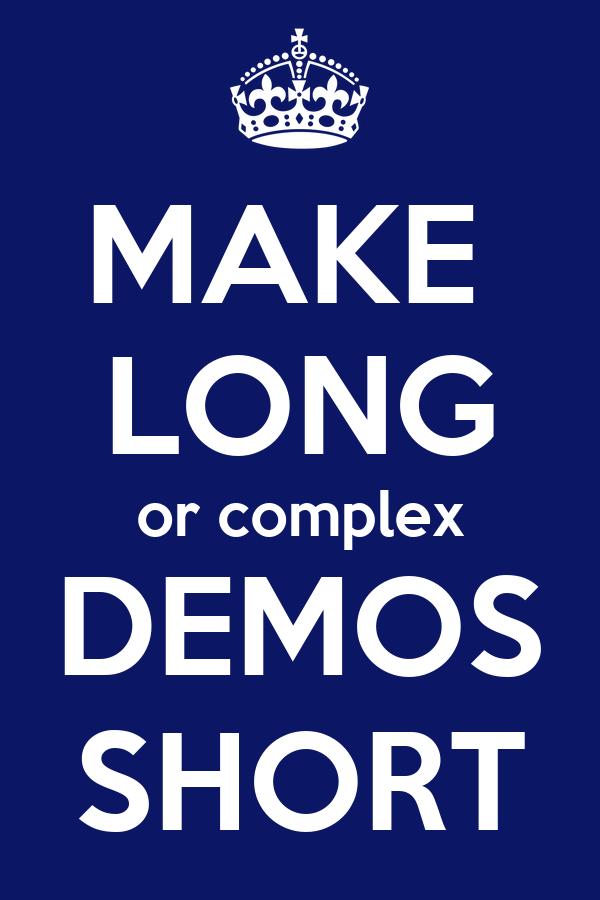 MAKE  LONG or complex DEMOS SHORT