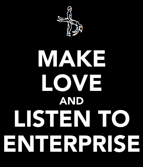 MAKE LOVE AND LISTEN TO ENTERPRISE