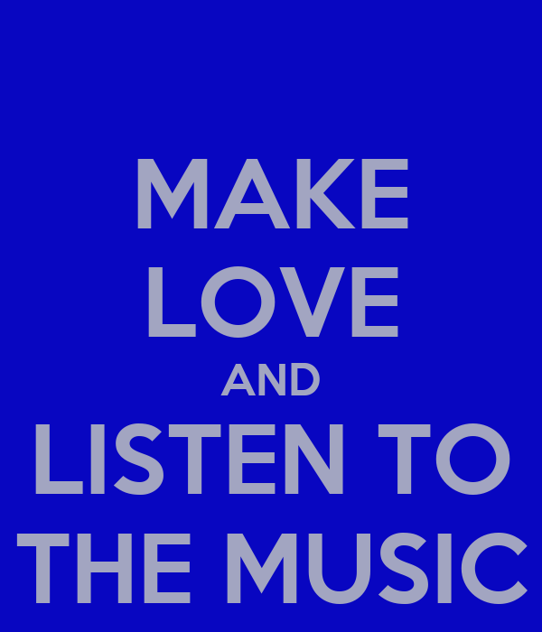 MAKE LOVE AND LISTEN TO THE MUSIC