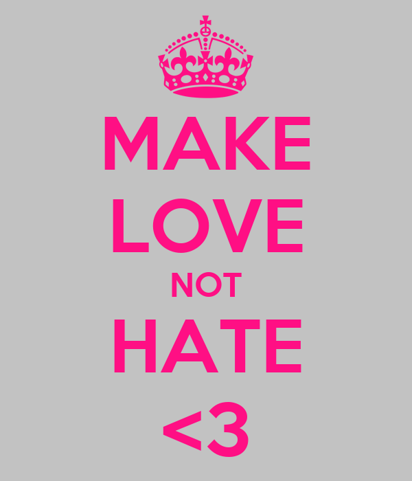 MAKE LOVE NOT HATE <3