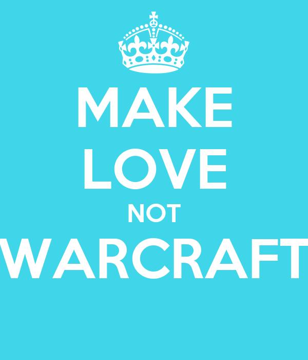MAKE LOVE NOT WARCRAFT