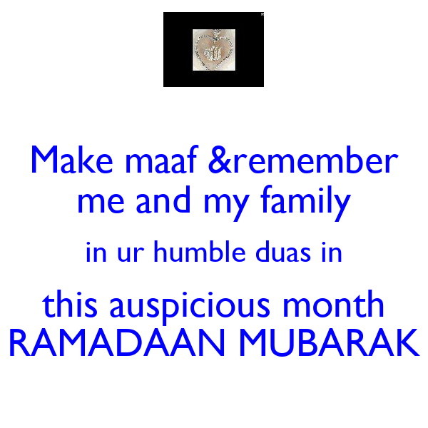 Make maaf &remember me and my family in ur humble duas in this auspicious month RAMADAAN MUBARAK