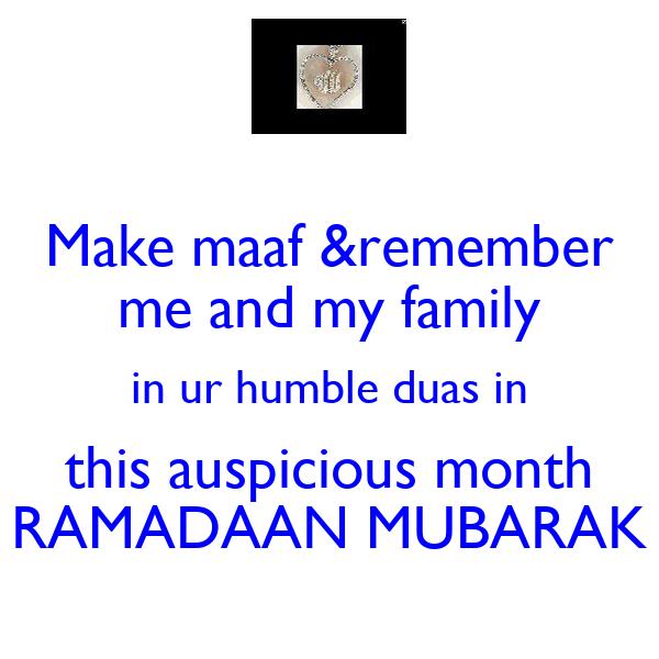 Make maaf &remember me and my family in ur humble duas in this auspicious month RAMADAAN MUBARAK