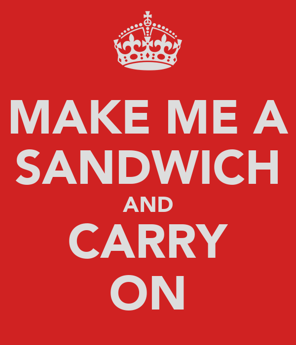 MAKE ME A SANDWICH AND CARRY ON