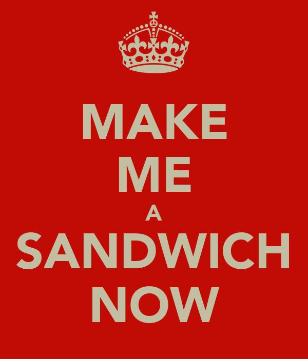 MAKE ME A SANDWICH NOW
