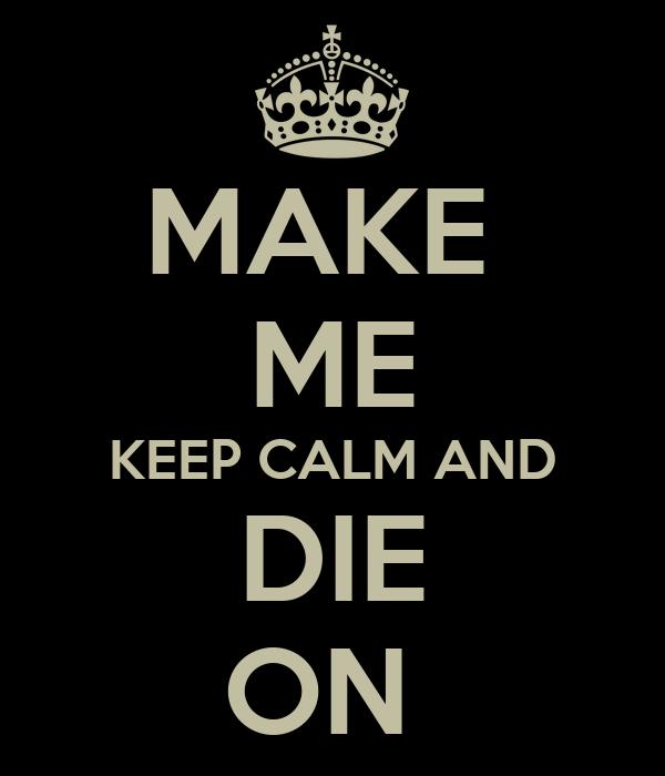 MAKE  ME KEEP CALM AND DIE ON