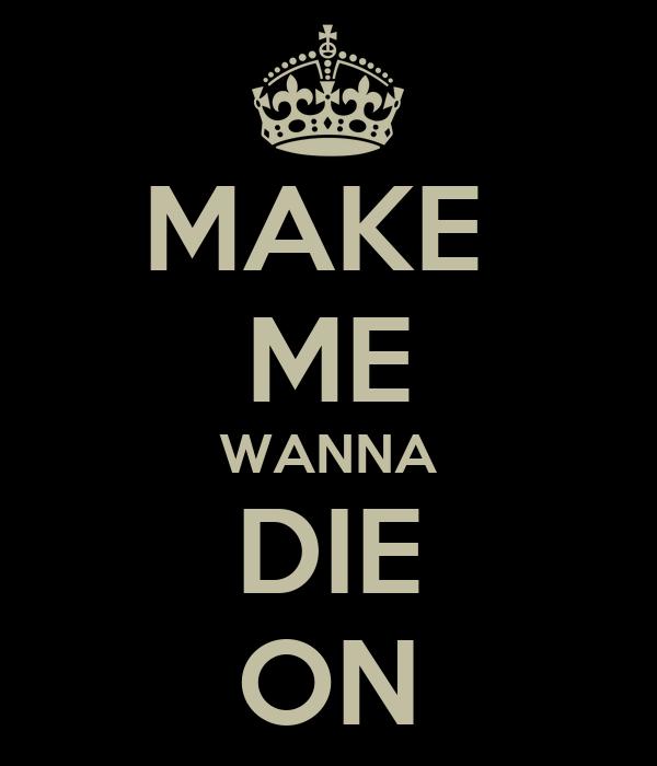 MAKE  ME WANNA DIE ON