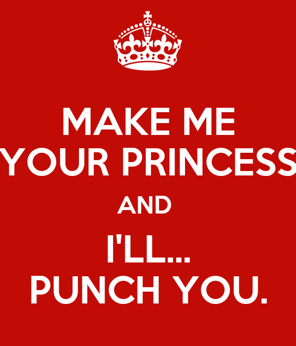 MAKE ME YOUR PRINCESS AND  I'LL... PUNCH YOU.