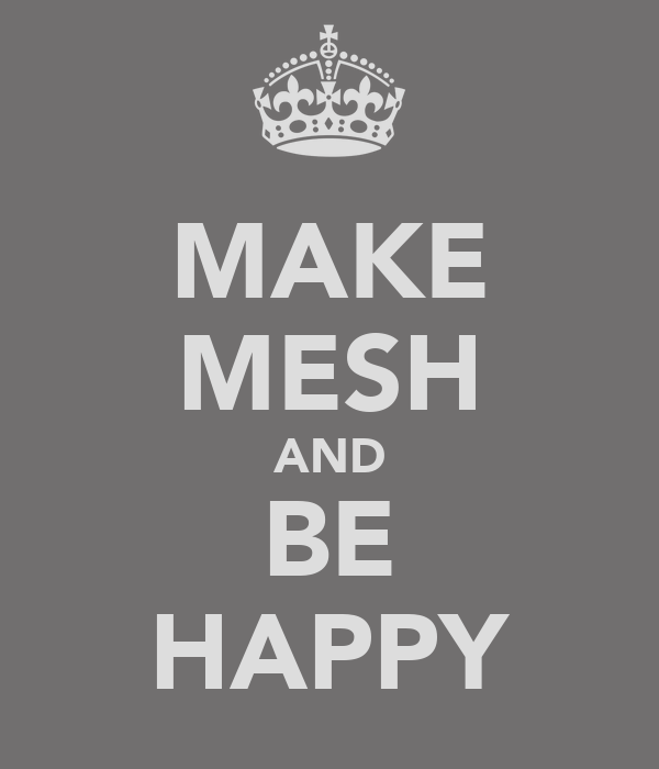 MAKE MESH AND BE HAPPY