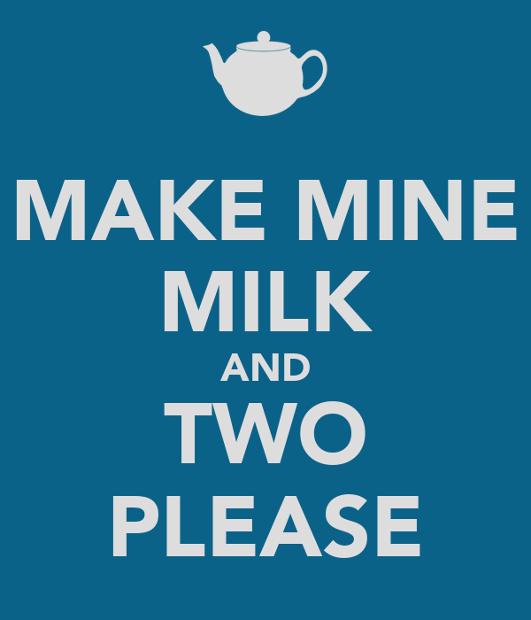 MAKE MINE MILK AND TWO PLEASE