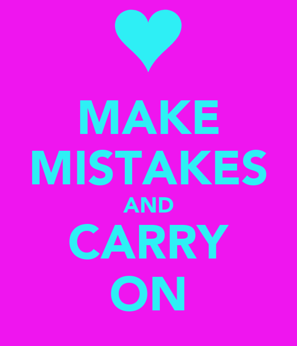 MAKE MISTAKES AND CARRY ON