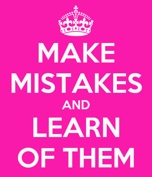 MAKE MISTAKES AND LEARN OF THEM